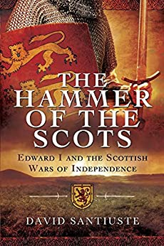 The Hammer of the Scots: Edward I and the Scottish Wars of Independence by [Santiuste, David]