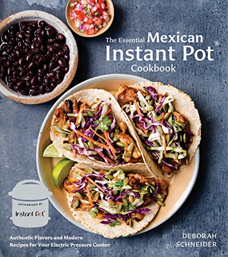 The Essential Mexican Instant Pot Cookbook: Authentic Flavors and Modern Recipes for Your Electric Pressure Cooker