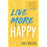 Live More Happy: Discover Yourself, Simplify Your Life And Set Yourself Up For Success