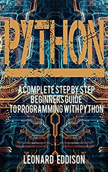 Python: A Complete Step By Step Beginners Guide To Programming With python (Python Programming Language, Coding) by [Eddison, Leonard]