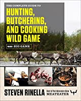 The Complete Guide to Hunting, Butchering, and Cooking Wild Game: Volume 1: Big Game