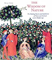The Wisdom of Nature: The Healing Powers and Symbolism of Plants and Animals in the Middle Ages (Art & Design S.)