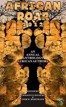 [Molefhe, Wame, Adan, Abdul, Okorafor, Nnedi, Udo, Uko Bendi, Nyirenda, Vukani G., Okoli-Okpagu, Ifesinachi, Moeng, Gothataone, Njau-Okolo, Hana]のAfrican Roar 2012 (English Edition)