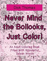 Never Mind the Bollocks, Just Color!: An Adult Coloring Book Filled with Wonderful Swear Words