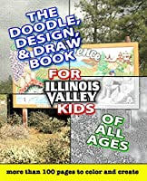 The Doodle, Design, & Draw Book for Illinois Valley Kids of All Ages