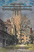 The Making of Princeton University: From Woodrow Wilson to the Present
