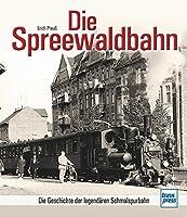 Die Spreewaldbahn: Die Geschichte der legendaeren Schmalspurbahn
