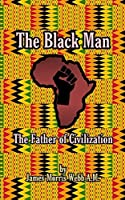 The Black Man: The Father of Civilization