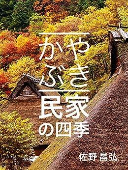 [佐野昌弘]のかやぶき民家の四季: 桜、棚田、稲、紅葉、雪、日本人の心を揺さぶる故郷の風景