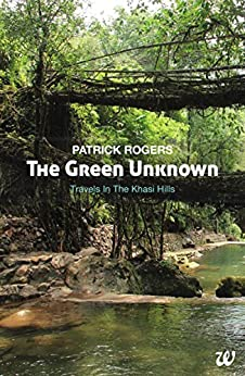 The Green Unknown: Travels in the Khasi Hills by [Rogers, Patrick]