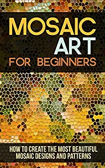 Mosaic Art for Beginners: How to Create the Most Beautiful Mosaic Designs and Patterns by [Beal, Janet]