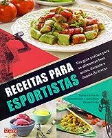 Receitas Para Esportistas. Um Guia Prático Para Se Alimentar Bem Antes, Durante e Depois do Treino