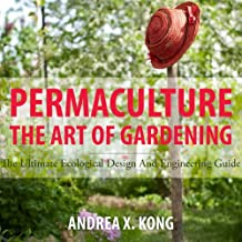 The Art of Gardening: The Ultimate Ecological Design and Engineering Guide