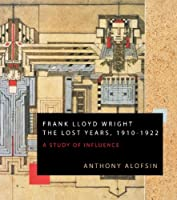 Frank Lloyd Wright: The Lost Years, 1910-1922: A Study of Influence