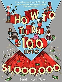 How to Turn $100 into $1,000,000: Earn! Save! Invest! by [McKenna, James, Glista, Jeannine, Fontaine, Matt]