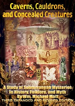 Caverns, Cauldrons, and Concealed Creatures: A Study of Subterranean Mysteries in History, Folklore, and Myth by [Mott, Wm. Michael]