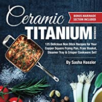 Ceramic Titanium Cookbook: 125 Delicious Non Stick Recipes for Your Copper Square Frying Pan, Fryer Basket, Steamer Tray & Crisper Cookware Set! (Smart Easy Healthy Lifestyle Recipes for Nutritious Stove Top Cooking)
