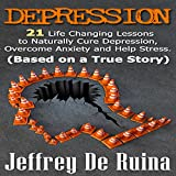 Depression: 21 Life Changing Lessons to Naturally Cure Depression, Overcome Anxiety and Help Stress