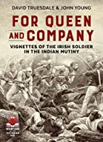 For Queen & Company: Vignettes of the Irish Soldier in the Indian Mutiny (From Musket to Maxim, 1815-1914)