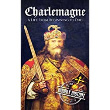 Charlemagne: A Life From Beginning to End (Royalty Biography Book 10)
