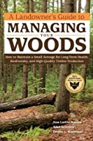 A Landowner's Guide to Managing Your Woods: How to Maintain a Small Acreage for Long-Term Health, Biodiversity, and High-Quality Timber Production by Anne Larkin Hansen Mike Severson Dennis L. Waterman(2011-09-01)