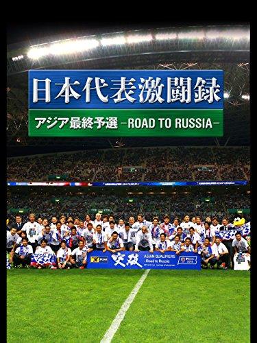 日本代表激闘録 アジア最終予選 -ROAD TO RUSSIA