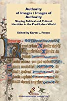 Authority of Images / Images of Authority: Shaping Political and Cultural Identities in the Pre-Modern World (Studies in Medieval Culture)