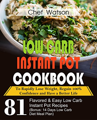 Low Carb  Instant Pot Cookbook: To Rapidly Lose Weight, Regain 100% Confidence and Have a Better Life 81 Flavored& Easy Low Carb Instant Pot Recipes (Bonus: ... (Low Carb Cooking Book 3) (English Edition)