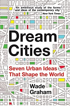 Dream Cities: Seven Urban Ideas That Shape the World by [Graham, Wade]