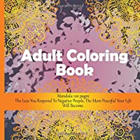 Adult Coloring Book Mandala 120+ pages - The Less You Respond To Negative People, The More Peaceful Your Life Will Become.