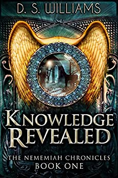 Knowledge Revealed (The Nememiah Chronicles Book 1) by [Williams, D.S.]
