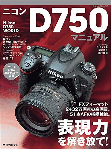 ニコンD750マニュアル―FXフォーマット、2432万画素の高画質、51点AFの捕捉性能、表現力を解き放て! (日本カメラMOOK)