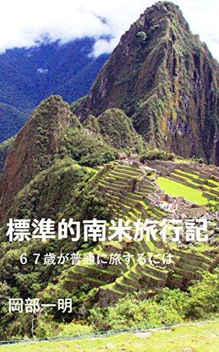 [岡部一明]の標準的南米旅行記: 67歳が普通に旅するには