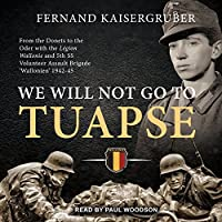 We Will Not Go to Tuapse: From the Donets to the Oder with the Legion Wallonie and 5th SS Volunteer Assault Brigade Wallonien 1942-45