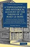 A Topographical and Historical Account of the Parish of St Mary-le-Bone: Comprising a Copious Description of its Public Buildings, Antiquities, Schools, Charitable Endowments, Sources of Public Amusement, etc. with Biographical Notices of Eminent Persons (Cambridge Library Collection - British and Irish History, General)
