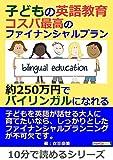 子どもの英語教育。コスパ最高のファイナンシャルプラン。約250万円でバイリンガルになれる。10分で読めるシリーズ