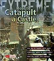How to Catapult a Castle: Machines That Brought Down the Battlements (Fact Finders: Extreme!)