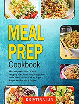 Meal Prep Cookbook: The Complete Guide Of Meal Prepping For Clean Eating Weight Loss And Overall Health With 89 Super Simple And Delicious Recipes by [Lin, Kristina]