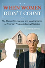 When Women Didn't Count: The Chronic Mismeasure and Marginalization of American Women in Federal Statistics Kindle Edition