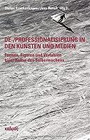 De-/Professionalisierung in den Kuensten und Medien: Formen, Figuren und Verfahren einer Kultur des Selbermachens