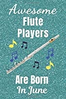 Awesome Flute Players Are Born In June: Flute gifts. This Flute Notebook / Flute Journal is 6x9in size with 110+ lined ruled pages, great for Birthdays & Christmas. Gifts for Flute Players.  Flute gifts ideas. Flute musical instrument.