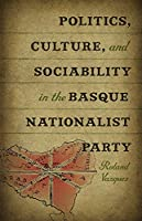 Politics, Culture, and Sociability in the Basque Nationalist Party (Basque Series)