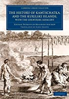 The History of Kamtschatka, and the Kurilski Islands, with the Countries Adjacent (Cambridge Library Collection - Travel and Exploration in Asia)