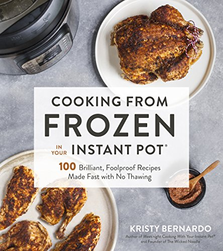 Cooking from Frozen in Your Instant Pot: 100 Brilliant, Foolproof Recipes Made Fast with No Thawing