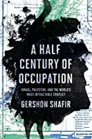 A Half Century of Occupation: Israel, Palestine, and the World's Most Intractable Conflict