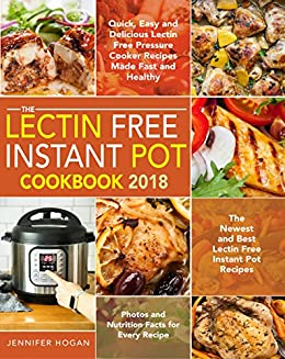 The Lectin Free Instant Pot Cookbook 2018: Quick, Easy and Delicious Lectin Free Pressure Cooker Recipes Made Fast and Healthy - The Newest and Best Recipes - Photos and Nutrition for Every Recipe by [Hogan, Jennifer]