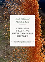 A Primer for Teaching Environmental History: Ten Design Principles (Design Principles for Teaching History)