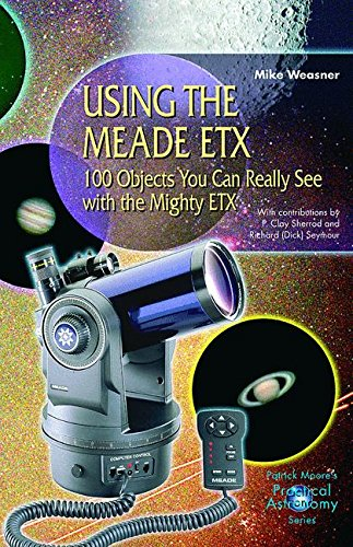 Download Using the Meade ETX: 100 Objects You Can Really See with the Mighty ETX (The Patrick Moore Practical Astronomy Series) 1852333510