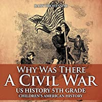 Why Was There a Civil War? Us History 5th Grade Children's American History