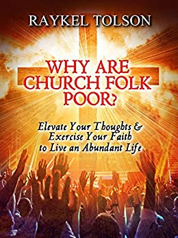 WHY ARE CHURCH FOLK POOR?: Elevate Your Thoughts & Exercise Your Faith to Live An Abundant Life by [Tolson, Raykel]